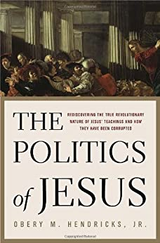 The Politics of Jesus: Rediscovering the True Revolutionary Nature of Jesus' Teachings and How They Have Been Corrupted by [Obery M. Hendricks]