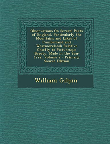 Observations on Several Parts of England, Particularly the Mountains and Lakes of Cumberland and Westmoreland, Relative Chiefly to Picturesque Beauty, ... Year 1772 Volume 2 - Primary Source Edition
