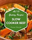 Ah! 175 Yummy Slow Cooker Beef Recipes: Save Your Cooking Moments with Yummy Slow Cooker Beef Cookbook!