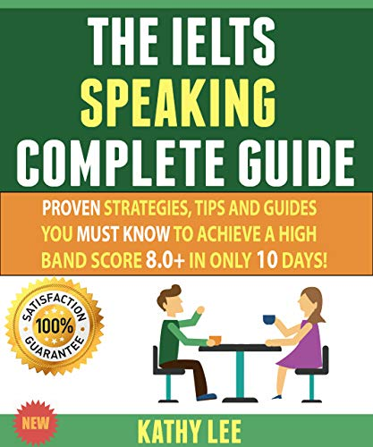 The Ielts Speaking Complete Guide: Proven Strategies, Tips And Guides You Must Know To Achieve A High Band Score 8.0+ In Only 10 Days! (English Edition)