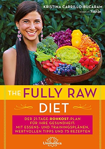 The Fully Raw Diet: Der 21-Tage-Plan für Ihre Gesundheit: Mit Essens- und Trainingsplänen, wertvollen Tipps und 75 Rezepten