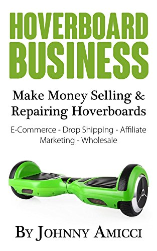 Hoverboard Business: Make Money Selling & Repairing Hoverboards: E-Commerce, Drop Shipping, Affiliate Marketing & Wholesale (English Edition)