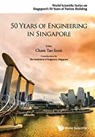 50 Years of Engineering in Singapore (World Scientific Series on Singapore's 50 Years of Nation-building)