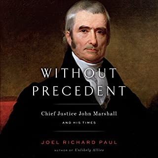 Without Precedent     Chief Justice John Marshall and His Times              By:                                                                                                                                 Joel Richard Paul                               Narrated by:                                                                                                                                 Fred Sanders                      Length: 17 hrs and 11 mins     254 ratings     Overall 4.6