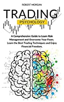 Trading Psychology: A Comprehensive Guide to Learn Risk Management and Overcome Your Fears. Learn the Best Trading Techniques and Enjoy Financial Freedom.