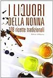 I liquori della nonna. 108 ricette tradizionali...
