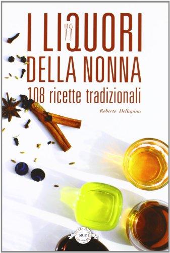 I liquori della nonna. 108 ricette tradizionali