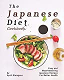 The Japanese Diet Cookbook: Easy and Mouthwatering Japanese Recipes for Better Health