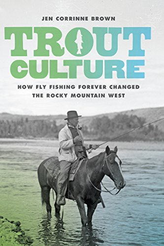 Trout Culture: How Fly Fishing Forever Changed the Rocky Mountain West (Emil and Kathleen Sick Book Series in Western History and Biography)