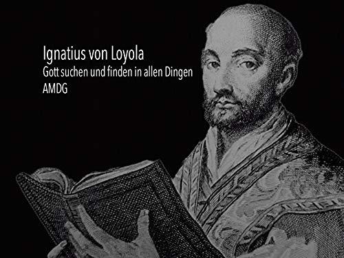 Ignatius von Loyola - Gott suchen und finden in allen Dingen - AMDG