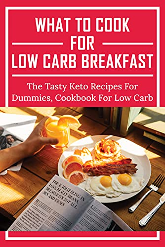 What To Cook For Low Carb Breakfast: The Tasty Keto Recipes For Dummies, Cookbook For Low Carb: Great Keto Breakfast Ideas To Try Right Now.