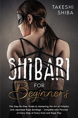Shibari for Beginners: Beginner's Guide to Mastering the Art of Kinbaku and Japanese Rope Bondage - Complete with Pictures of Every Step of Every Knot and Rope Play