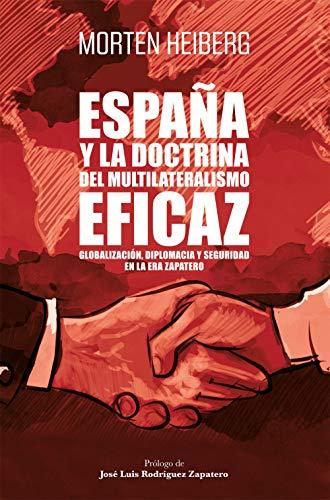 España y la doctrina del multilateralismo eficaz: Globalización, diplomacia y seguridad en la era Zapatero (Sin colección)