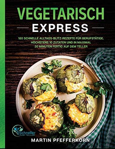 Vegetarisch Express: 180 schnelle Alltags-Blitz-Rezepte für Berufstätige. Höchstens 10 Zutaten und in maximal 30 Minuten fertig auf dem Teller