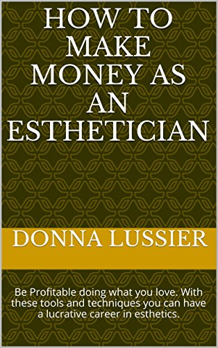 How to Make Money as an Esthetician: Be Profitable doing what you love. With these tools and techniques you can have a lucrative career in esthetics. (English Edition)