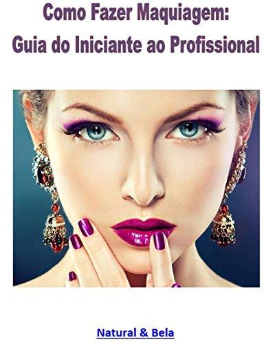 Como Fazer Maquiagem: Guia do Iniciante ao Profissional: Uma reunião aprimorada dos artigos do site Natural & Bela