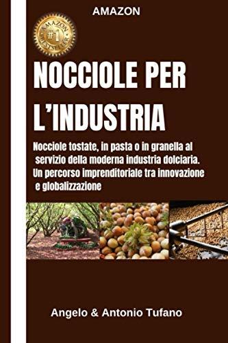NOCCIOLE PER L'INDUSTRIA: Nocciole tostate, in pasta o in granella al servizio della moderna industria dolciaria. Un percorso imprenditoriale tra innovazione e globalizzazione