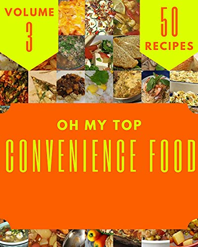 Oh My Top 50 Convenience Food Recipes Volume 3: A Must-have Convenience Food Cookbook for Everyone (English Edition)