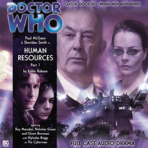 Doctor Who - Human Resources Part 1                   By:                                                                                                                                 Eddie Robson                               Narrated by:                                                                                                                                 Paul McGann,                                                                                        Sheridan Smith,                                                                                        Roy Marsden,                   and others                 Length: 1 hr     3 ratings     Overall 5.0