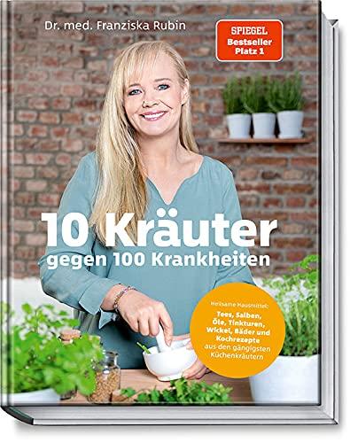 10 Kräuter gegen 100 Krankheiten: Heilsame Hausmittel: Tees, Salben, Öle, Tinkturen, Wickel, Bäder und Kochrezepte aus den gängigsten Küchenkräutern