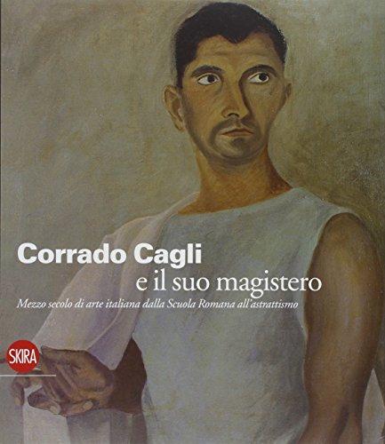 Corrado Cagli e il suo magistero. Arte in Italia dalla scuola Romana all'Astrattismo. Ediz. illustrata