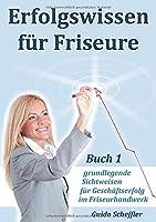 Erfolgswissen fuer Friseure Buch 1: grundlegende Sichtweisen fuer Geschaeftserfolg im Friseurhandwerk