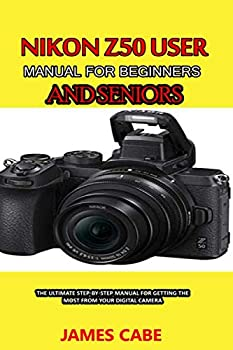 Nikon Z50 User Manual for Beginners and seniors  The Ultimate Step-by-Step Manual for Getting the Most from Your Digital Camera