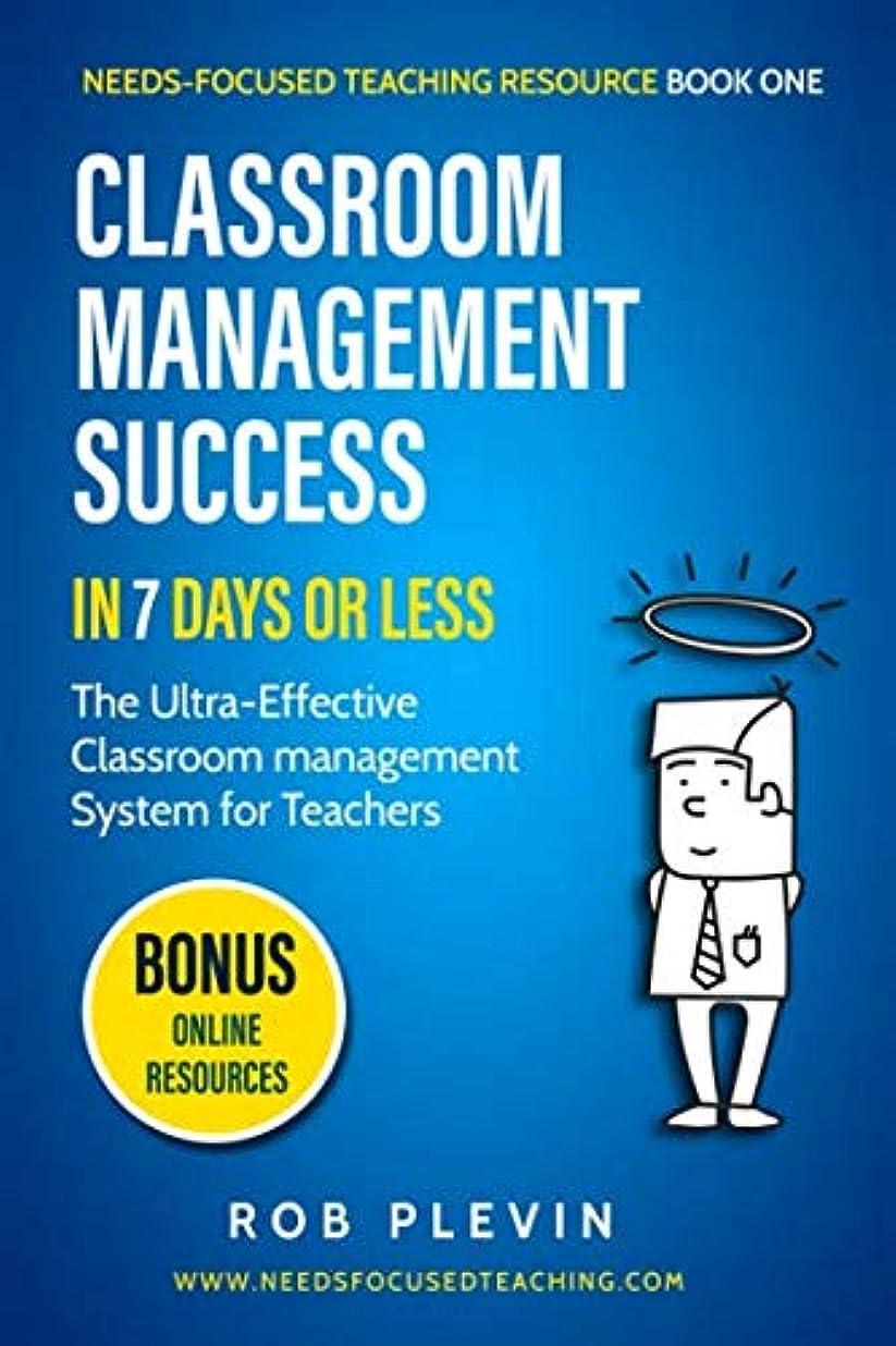 混乱したバルセロナ返還Classroom Management Success in 7 days or less: The Ultra-Effective Classroom Management System for Teachers (Needs-Focused Teaching Resource)