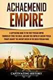 Achaemenid Empire: A Captivating Guide to the First Persian Empire Founded by Cyrus the Great, and How This Empire of Ancient Persia Fought Against the Ancient Greeks in the Greco-Persian Wars - Captivating History