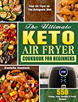 The Ultimate Keto Air Fryer Cookbook For Beginners: 550 Crispy, Easy, Healthy & Fresh Recipes for Your Air Fryer on The Ketogenic Diet