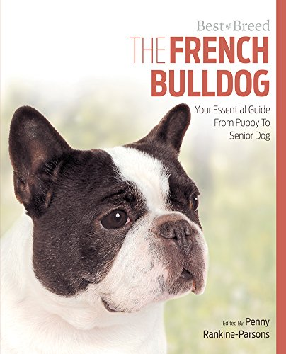 The French Bulldog: Your Essential Guide From Puppy To Senior Dog (Best of Breed)
