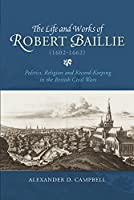 The Life and Works of Robert Baillie (1602-1662): Politics, Religion and Record-keeping in the British Civil Wars (St Andrews Studies in Scottish History)