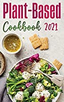 Plant-Based Diet Cookbook 2021: Healthy, Quick, And Easy Plant-Based Recipes to Reset Your Metabolism