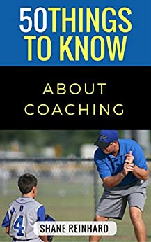 50 Things to Know About Coaching: Coaching Today's Athletes by [Shane A. Reinhard, 50 Things To Know]