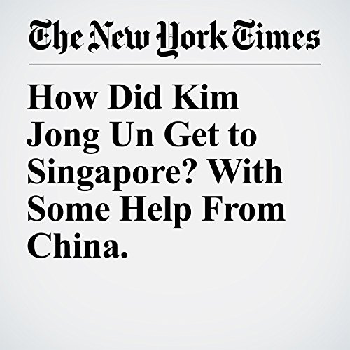 How Did Kim Jong Un Get to Singapore? With Some Help From China. copertina