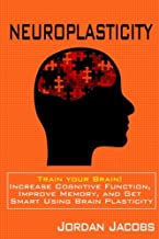 Neuroplasticity: Train your brain! Increase Cognitive Function, Improve Memory, and Get Smart using Brain Plasticity