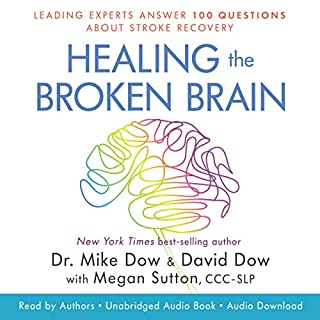 Healing the Broken Brain     Leading Experts Answer 100 Questions About Stroke Recovery              By:                                                                                                                                 Dr. Mike Dow,                                                                                        David Dow                               Narrated by:                                                                                                                                 Dr. Mike Dow,                                                                                        David Dow                      Length: 6 hrs and 3 mins     29 ratings     Overall 4.8