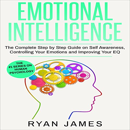 Emotional Intelligence: The Complete Step by Step Guide on Self Awareness, Controlling Your Emotions and Improving Your EQ audiobook cover art