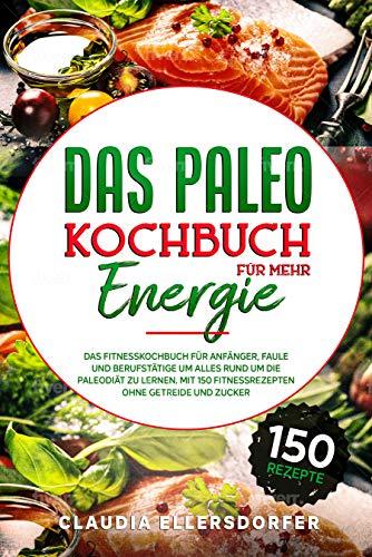 Das Paleokochbuch für mehr Energie: Das Fitnesskochbuch für Anfänger, Faule und Berufstätige um alles rund um die Paleodiät zu lernen. Mit 150 Fitnessrezepten ohne Getreide und Zucker
