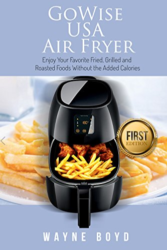 GoWise USA Air Fryer: Enjoy Your Favorite Fried, Grilled and Roasted Foods without the Added Callories (Air Fryer, Slow Cooker, philips Air Fryer, Vegan, ... Electric Pressure) (English Edition)