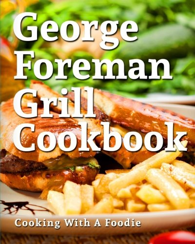 George Foreman Grill Cookbook: 101 Irresistible Indoor Grill Recipes For Busy People (George Foreman Grill Cookbook Series, Band 1)