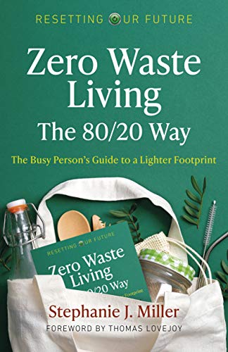 Zero Waste Living, The 80/20 Way: The Busy Person's Guide To A Lighter Footprint (Volume 4) (Resetting Our Future, 4)