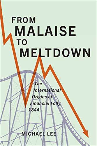 From Malaise to Meltdown: The International Origins of Financial Folly, 1844–: The International Origins of Financial Folly, 1844- (English Edition)