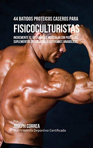 44 Batidos Proteicos Caseros para Fisicoculturistas: Incremente el Desarrollo Muscular sin Pastillas,...
