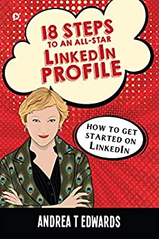 18 Steps to an All-Star Linkedin Profile : How to get started on Linkedin by [Andrea T Edwards]