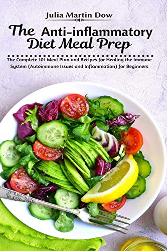 The Anti-inflammatory Diet Meal Prep: The Complete 101 Meal Plan and Recipes for Healing the Immune System (Autoimmune Issues and Inflammation) for Beginners