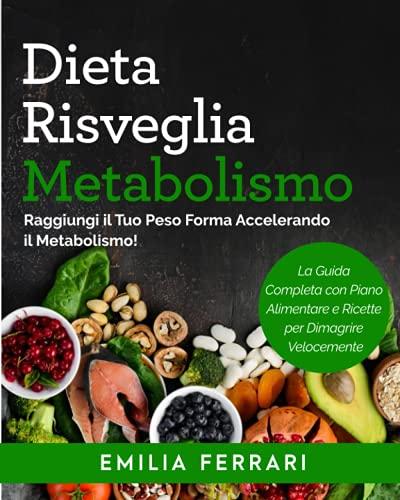Dieta Risveglia Metabolismo: Raggiungi il Tuo Peso Forma Accelerando il Metabolismo! La Guida Completa con Piano Alimentare e Ricette per Dimagrire Velocemente