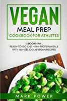 Vegan Meal Prep Cookbook for Athletes: 2 Books in 1: Ready-to-Go and High-Protein Meals with 120+ Delicious Vegan Recipes