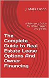 The Complete Guide to Real Estate Lease Options And Owner Financing: A Reference Guide for Home Buyers and Sellers