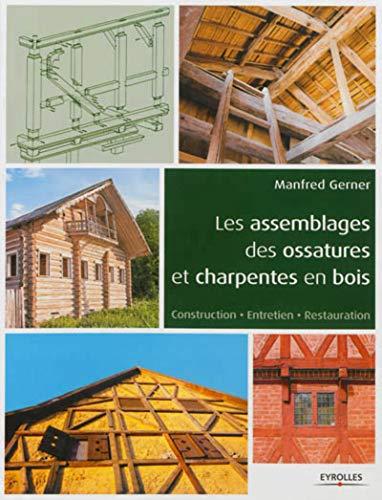 Les assemblages des ossatures et charpentes en bois. Construction - Entretien - Restauration.